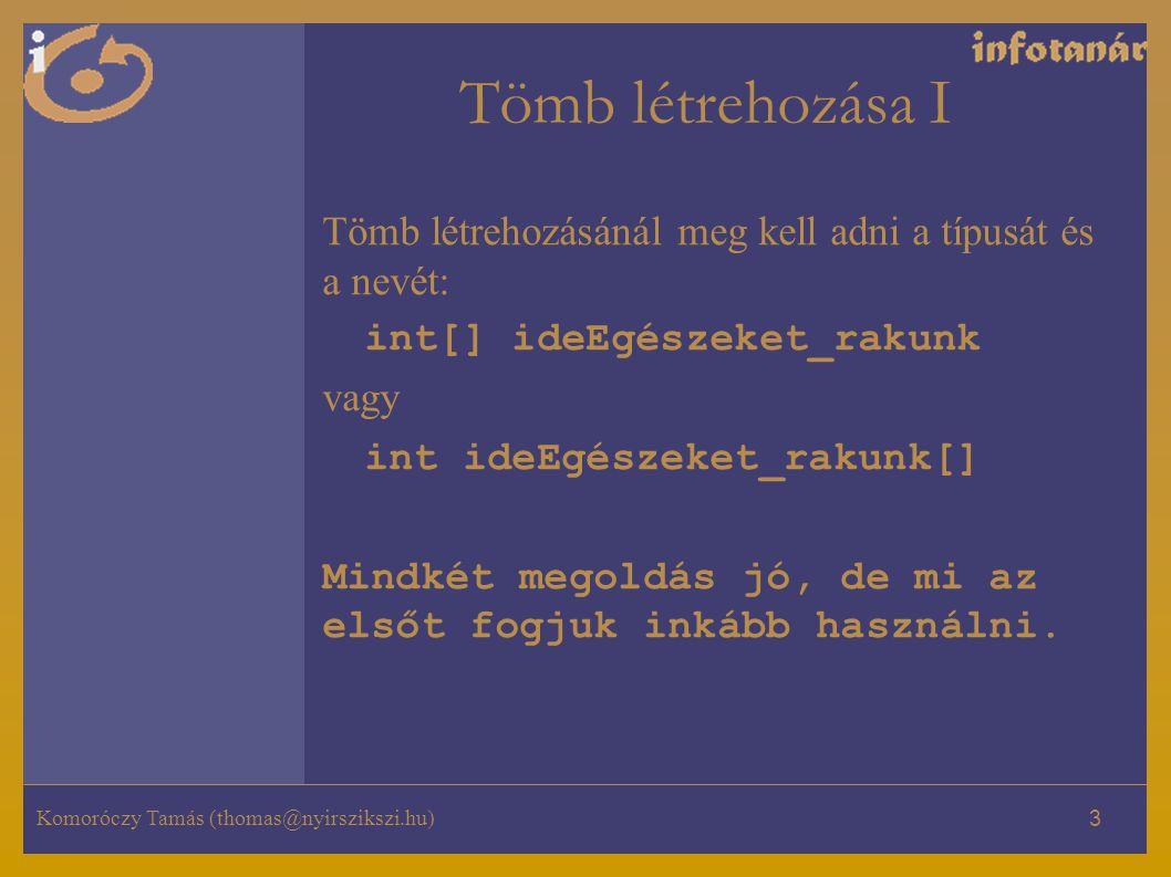 Tömb létrehozása I Tömb létrehozásánál meg kell adni a típusát és a nevét: int[] ideEgészeket_rakunk.